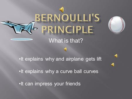 Bernoulli's Principle It explains why and airplane gets lift