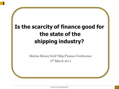 0 © Marine Money Greece 2011 Is the scarcity of finance good for the state of the shipping industry? Marine Money Gulf Ship Finance Conference 9 th March.