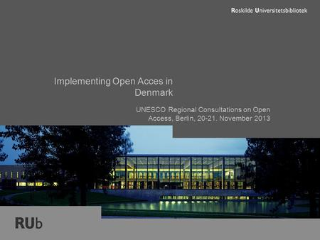 Implementing Open Acces in Denmark UNESCO Regional Consultations on Open Access, Berlin, 20-21. November 2013 forfatter.