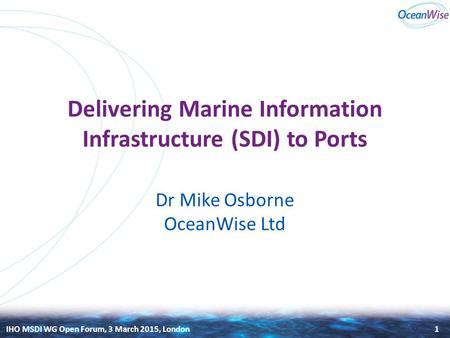IHO MSDI WG Open Forum, 3 March 2015, London Delivering Marine Information Infrastructure (SDI) to Ports Dr Mike Osborne OceanWise Ltd 1.