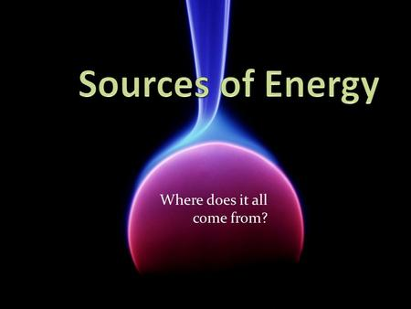 Where does it all come from?. Originally: The sun. Provides almost 1,000,000 Joules of energy per square metre of Earth every day. Our primary energy.