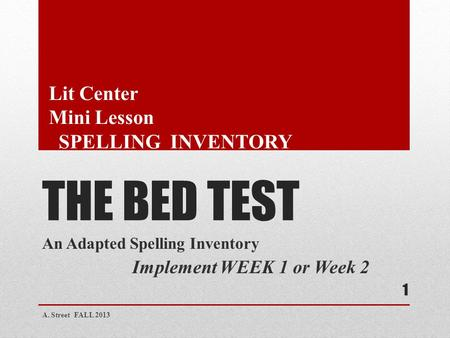 THE BED TEST An Adapted Spelling Inventory Implement WEEK 1 or Week 2 A. Street FALL 2013 1 Lit Center Mini Lesson SPELLING INVENTORY.