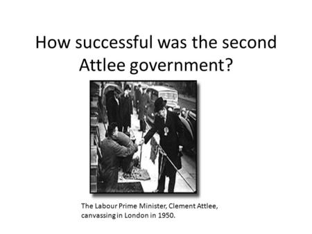 How successful was the second Attlee government? The Labour Prime Minister, Clement Attlee, canvassing in London in 1950.