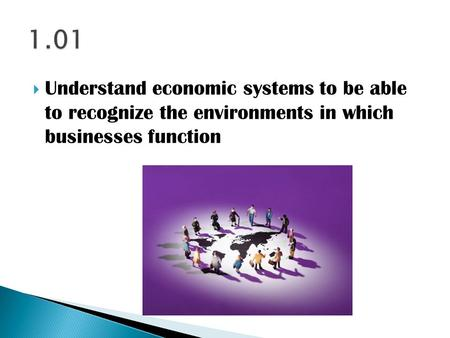  Understand economic systems to be able to recognize the environments in which businesses function.
