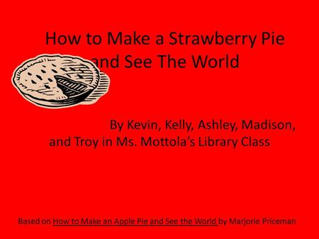 How to Make a Strawberry Pie and See The World Based on How to Make an Apple Pie and See the World by Marjorie Priceman By Kevin, Kelly, Ashley, Madison,