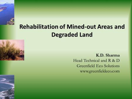 Rehabilitation of Mined-out Areas and Degraded Land K.D. Sharma Head Technical and R & D Greenfield Eco Solutions www.greenfieldeco.com.