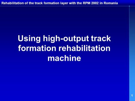 1 Rehabilitation of the track formation layer with the RPM 2002 in Romania Using high-output track formation rehabilitation machine.