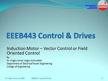 Induction Motor – Vector Control or Field Oriented Control By Dr. Ungku Anisa Ungku Amirulddin Department of Electrical Power Engineering College of Engineering.