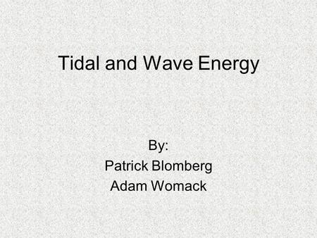 Tidal and Wave Energy By: Patrick Blomberg Adam Womack.
