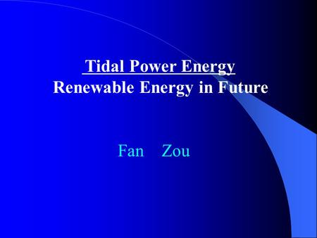 Tidal Power Energy Renewable Energy in Future Fan Zou.