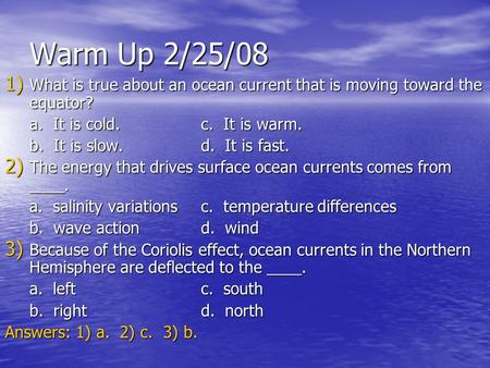 Warm Up 2/25/08 What is true about an ocean current that is moving toward the equator? a. It is cold.		c. It is warm. b. It is slow.		d. It is fast.