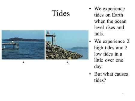 1 Tides We experience tides on Earth when the ocean level rises and falls. We experience 2 high tides and 2 low tides in a little over one day. But what.