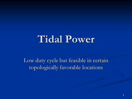 1 Tidal Power Low duty cycle but feasible in certain topologically favorable locations.