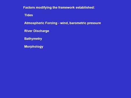 Factors modifying the framework established: Tides Atmospheric Forcing - wind, barometric pressure River Discharge Bathymetry Morphology.