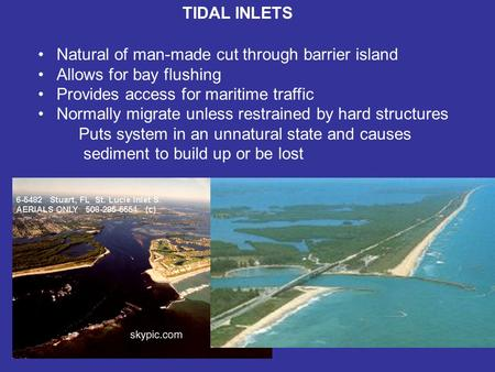 TIDAL INLETS Natural of man-made cut through barrier island Allows for bay flushing Provides access for maritime traffic Normally migrate unless restrained.