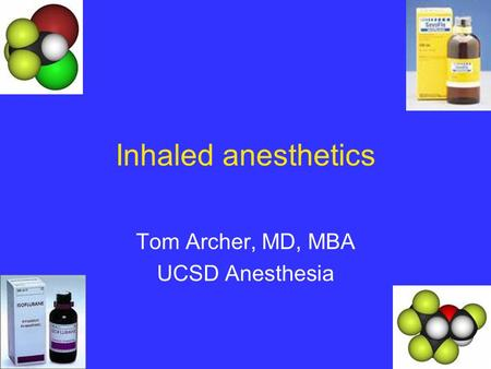 Inhaled anesthetics Tom Archer, MD, MBA UCSD Anesthesia.