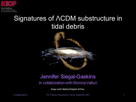 TeV Particle Astrophysics, Venice, August 29, 2007J. Siegal-Gaskins1 Signatures of ΛCDM substructure in tidal debris Jennifer Siegal-Gaskins in collaboration.
