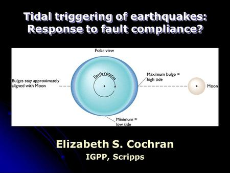 Tidal triggering of earthquakes: Response to fault compliance? Elizabeth S. Cochran IGPP, Scripps.