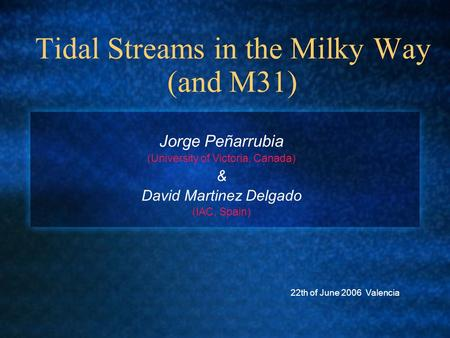 Tidal Streams in the Milky Way (and M31) Jorge Peñarrubia (University of Victoria, Canada) & David Martinez Delgado (IAC, Spain) 22th of June 2006 Valencia.