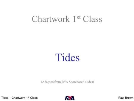 Paul BrownTides – Chartwork 1 st Class Chartwork 1 st Class Tides (Adapted from RYA Shorebased slides)