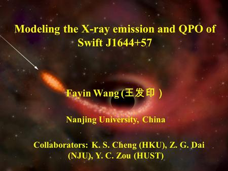 Modeling the X-ray emission and QPO of Swift J1644+57 Fayin Wang ( 王发印) Nanjing University, China Collaborators: K. S. Cheng (HKU), Z. G. Dai (NJU), Y.