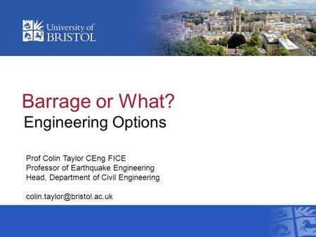Barrage or What? Engineering Options Prof Colin Taylor CEng FICE Professor of Earthquake Engineering Head, Department of Civil Engineering