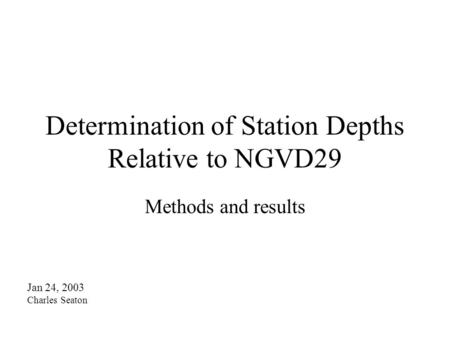Determination of Station Depths Relative to NGVD29 Methods and results Jan 24, 2003 Charles Seaton.