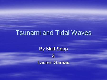 Tsunami and Tidal Waves By Matt Sapp & Lauren Gareau.