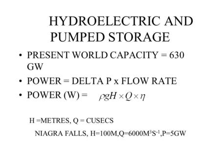 HYDROELECTRIC AND PUMPED STORAGE PRESENT WORLD CAPACITY = 630 GW POWER = DELTA P x FLOW RATE POWER (W) = H =METRES, Q = CUSECS NIAGRA FALLS, H=100M,Q=6000M.