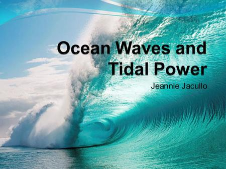 Jeannie Jacullo. What Is It? Tidal Power is a process that harnesses the energy of tides while Wave power harnesses the energy of Ocean Waves. There is.