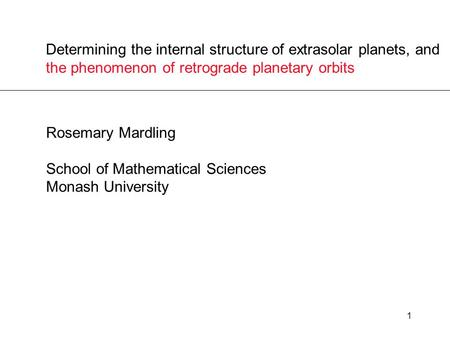 1 Determining the internal structure of extrasolar planets, and the phenomenon of retrograde planetary orbits Rosemary Mardling School of Mathematical.