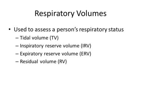 Respiratory Volumes Used to assess a person's respiratory status – Tidal volume (TV) – Inspiratory reserve volume (IRV) – Expiratory reserve volume (ERV)