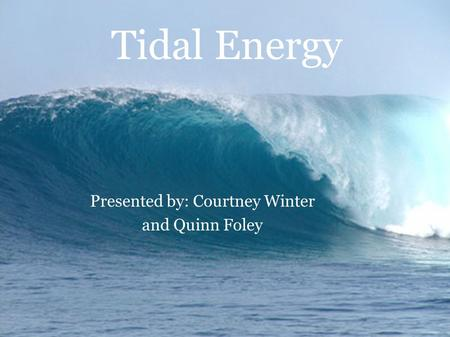 Tidal Energy Presented by: Courtney Winter and Quinn Foley.