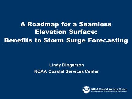 A Roadmap for a Seamless Elevation Surface: Benefits to Storm Surge Forecasting Lindy Dingerson NOAA Coastal Services Center.