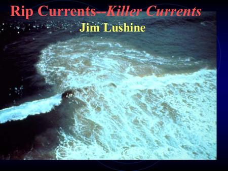 Rip Currents--Killer Currents Jim Lushine. Outline of Presentation Rip Current Fatalities Data Forecasting Verification NWS Products Future Work.