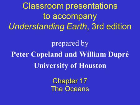 Classroom presentations to accompany Understanding Earth, 3rd edition prepared by Peter Copeland <strong>and</strong> William Dupré University of Houston Chapter 17 The.