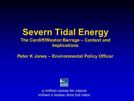 Severn Tidal Energy The Cardiff/Weston Barrage – Context and Implications Peter K Jones – Environmental Policy Officer.