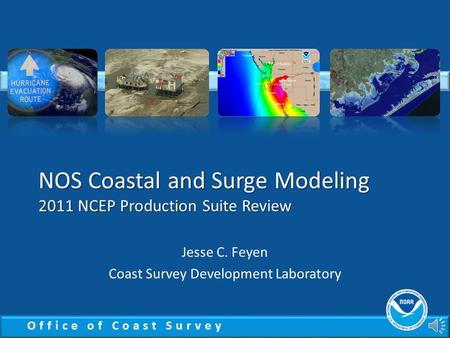 Office of Coast Survey NOS Coastal and Surge Modeling 2011 NCEP Production Suite Review Jesse C. Feyen Coast Survey Development Laboratory.