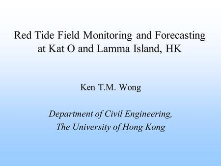 Ken T.M. Wong Department of Civil Engineering, The University of Hong Kong Red Tide Field Monitoring and Forecasting at Kat O and Lamma Island, HK.