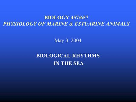 BIOLOGY 457/657 PHYSIOLOGY OF MARINE & ESTUARINE ANIMALS May 3, 2004 BIOLOGICAL RHYTHMS IN THE SEA.
