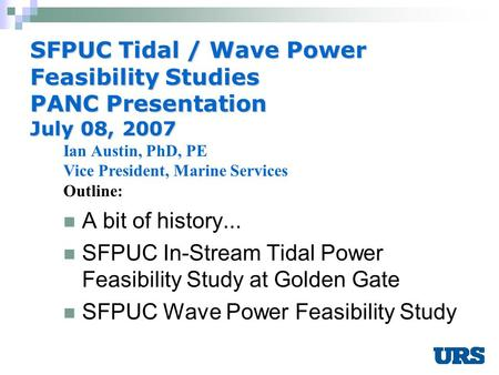 1 SFPUC Tidal / Wave Power Feasibility Studies PANC Presentation July 08, 2007 A bit of history... SFPUC In-Stream Tidal Power Feasibility Study at Golden.