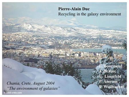 "Chania, Crete, August 2004 ""The environment of galaxies"" Pierre-Alain Duc Recycling in the galaxy environment F. Bournaud J. Braine U. Lisenfeld P. Amram."