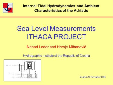 Internal Tidal Hydrodynamics and Ambient Characteristics of the Adriatic Zagreb, 30 November 2006 Sea Level Measurements ITHACA PROJECT Nenad Leder and.