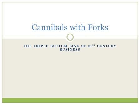 THE TRIPLE BOTTOM LINE OF 21 ST CENTURY BUSINESS Cannibals with Forks.