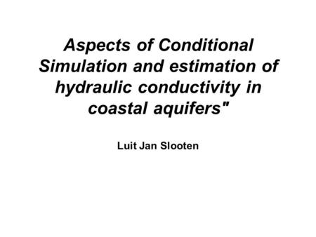 Aspects of Conditional Simulation and estimation of hydraulic conductivity in coastal aquifers Luit Jan Slooten.