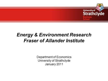 Energy & Environment Research Fraser of Allander Institute Department of Economics University of Strathclyde January 2011.