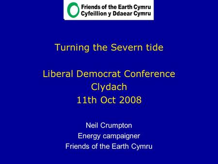 Turning the Severn tide Liberal Democrat Conference Clydach 11th Oct 2008 Neil Crumpton Energy campaigner Friends of the Earth Cymru.