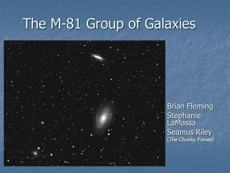The M-81 Group of Galaxies Brian Fleming Stephanie LaMassa Seamus Riley (The Chunky Ponies)