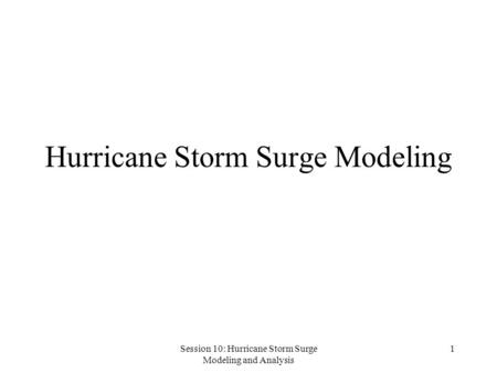 Session 10: Hurricane Storm Surge Modeling and Analysis 1 Hurricane Storm Surge Modeling.