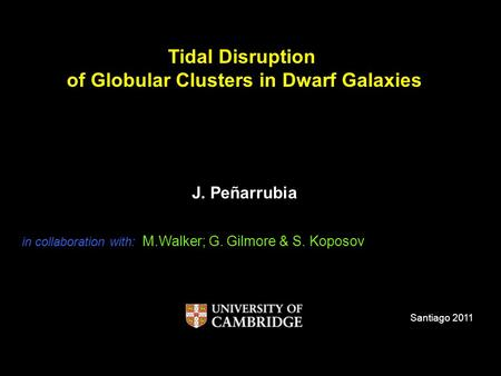 Tidal Disruption of Globular Clusters in Dwarf Galaxies J. Peñarrubia Santiago 2011 in collaboration with: M.Walker; G. Gilmore & S. Koposov.